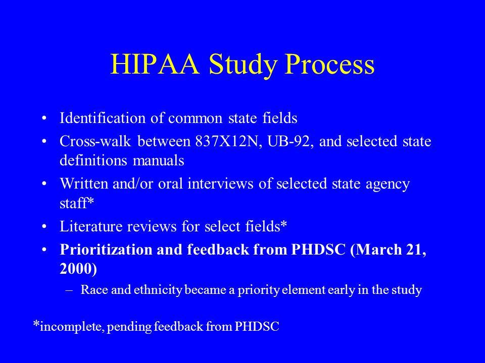 HIPAA Study Process Identification of common state fields Cross-walk between 837X12N, UB-92, and selected state definitions manuals Written and/or oral interviews of selected state agency staff* Literature reviews for select fields* Prioritization and feedback from PHDSC (March 21, 2000) –Race and ethnicity became a priority element early in the study * incomplete, pending feedback from PHDSC