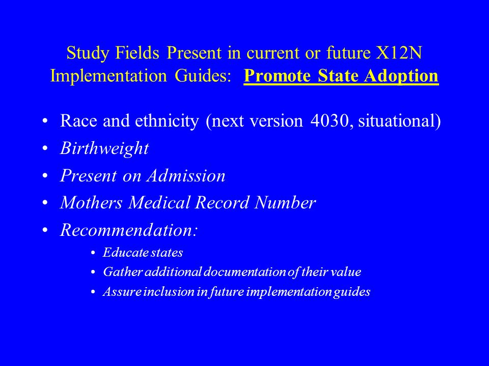 Study Fields Present in current or future X12N Implementation Guides: Promote State Adoption Race and ethnicity (next version 4030, situational) Birthweight Present on Admission Mothers Medical Record Number Recommendation: Educate states Gather additional documentation of their value Assure inclusion in future implementation guides
