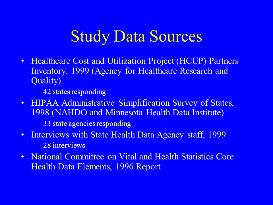 Study Data Sources Healthcare Cost and Utilization Project (HCUP) Partners Inventory, 1999 (Agency for Healthcare Research and Quality) –42 states responding HIPAA Administrative Simplification Survey of States, 1998 (NAHDO and Minnesota Health Data Institute) –33 state agencies responding Interviews with State Health Data Agency staff, 1999 –28 interviews National Committee on Vital and Health Statistics Core Health Data Elements, 1996 Report