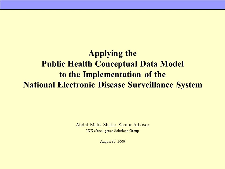 Applying the Public Health Conceptual Data Model to the Implementation of the National Electronic Disease Surveillance System Abdul-Malik Shakir, Seni