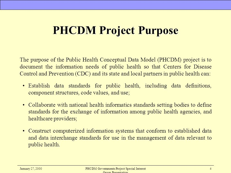 January 27, 2000PHCDM Governments Project Special Interest Group Presentation 4 PHCDM Project Purpose The purpose of the Public Health Conceptual Data