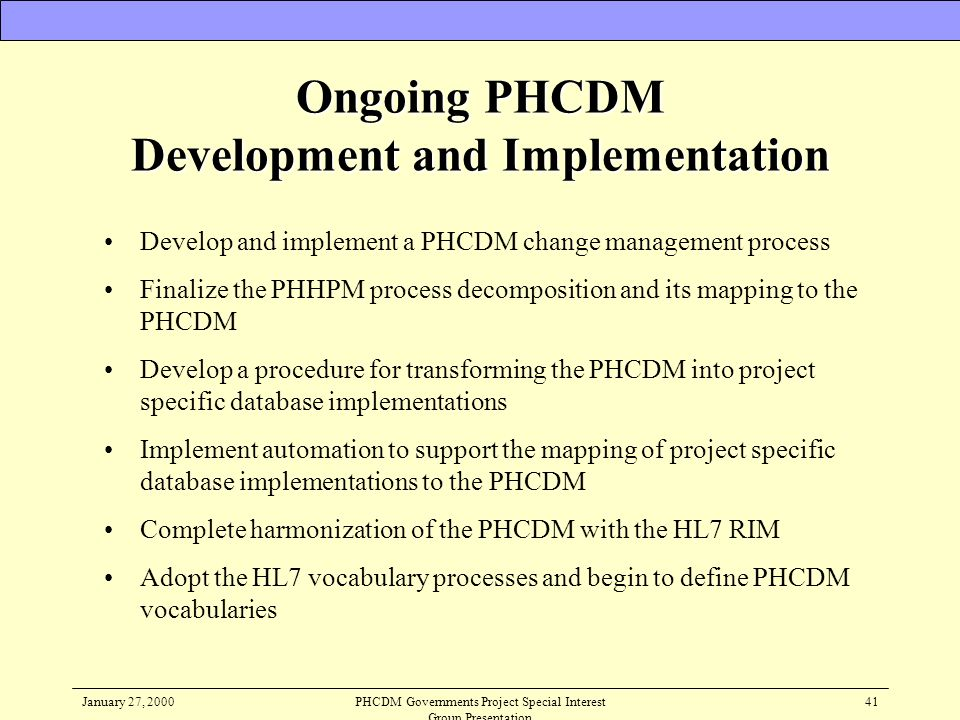 January 27, 2000PHCDM Governments Project Special Interest Group Presentation 41 Ongoing PHCDM Development and Implementation Develop and implement a