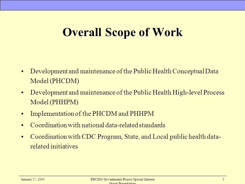January 27, 2000PHCDM Governments Project Special Interest Group Presentation 5 Overall Scope of Work Development and maintenance of the Public Health