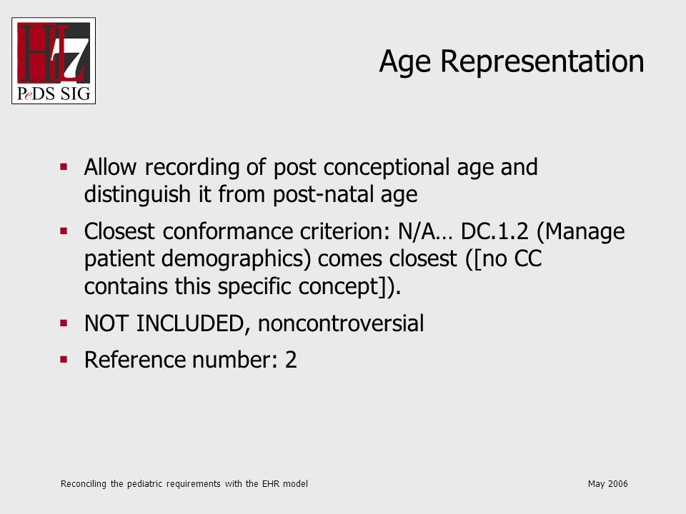Reconciling the pediatric requirements with the EHR model May 2006 Age Representation Allow recording of post conceptional age and distinguish it from
