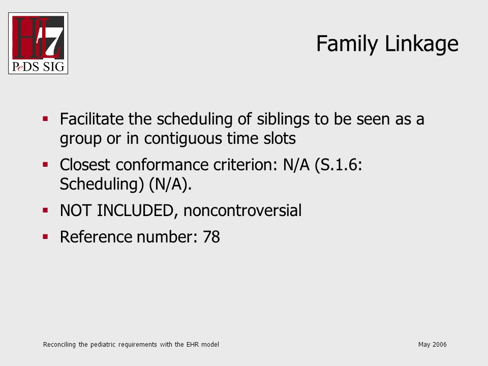 Reconciling the pediatric requirements with the EHR model May 2006 Family Linkage Facilitate the scheduling of siblings to be seen as a group or in co