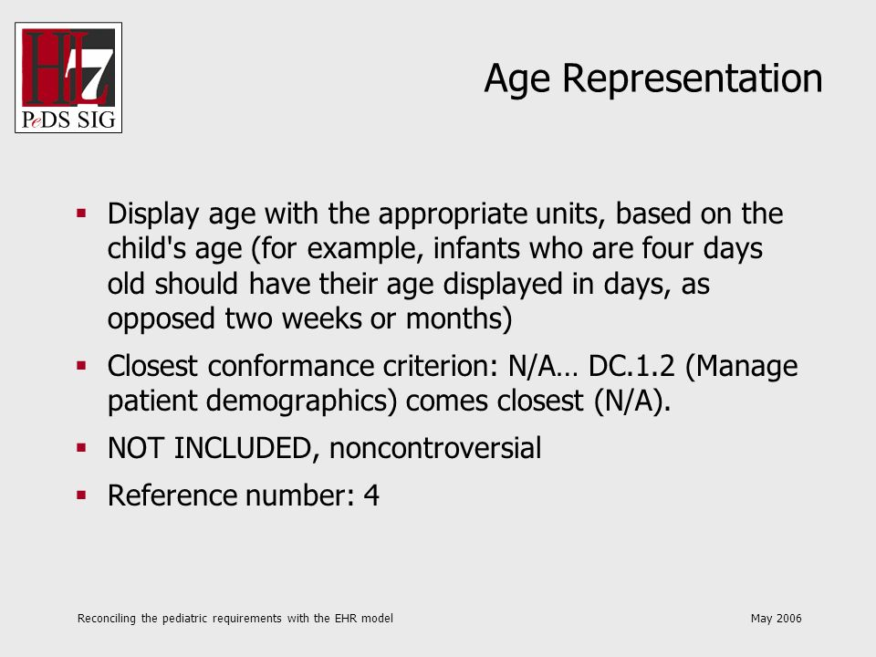 Reconciling the pediatric requirements with the EHR model May 2006 Guardianship Allow reference to subsets of the demographic data of the patients guardian to serve for parts of the patients demographic data, to avoid re-entry of data and avoid data anomalies Closest conformance criterion: N/A (N/A).