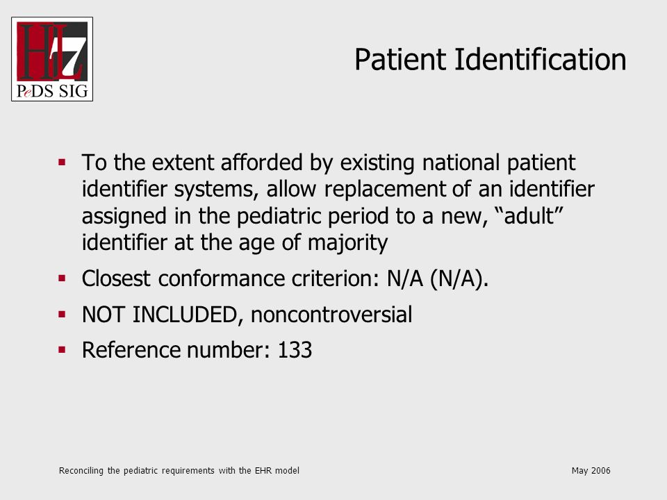 Reconciling the pediatric requirements with the EHR model May 2006 Patient Identification To the extent afforded by existing national patient identifi