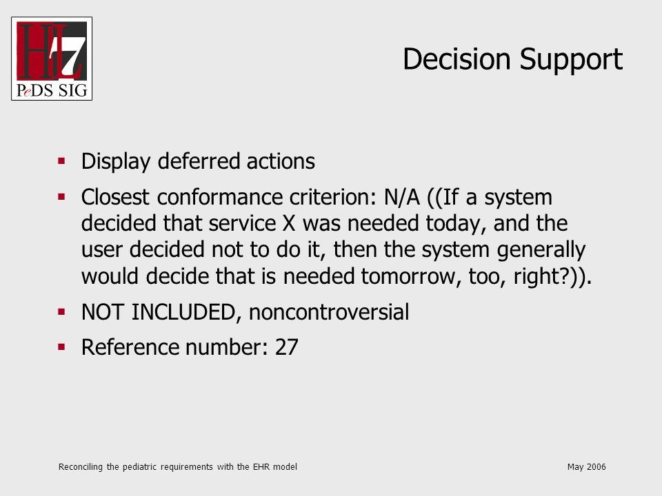 Reconciling the pediatric requirements with the EHR model May 2006 Decision Support In cases where gender is unknown, and in the case where certain decision support is gender specific, provide both male and female versions in cases where the gender is unknown Closest conformance criterion: N/A (N/A).