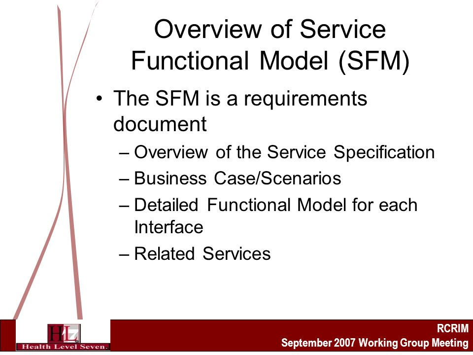 RCRIM September 2007 Working Group Meeting Overview of Service Functional Model (SFM) The SFM is a requirements document –Overview of the Service Specification –Business Case/Scenarios –Detailed Functional Model for each Interface –Related Services
