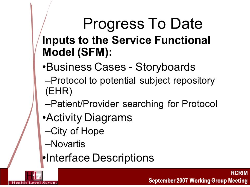 RCRIM September 2007 Working Group Meeting Progress To Date Inputs to the Service Functional Model (SFM): Business Cases - Storyboards –Protocol to potential subject repository (EHR) –Patient/Provider searching for Protocol Activity Diagrams –City of Hope –Novartis Interface Descriptions