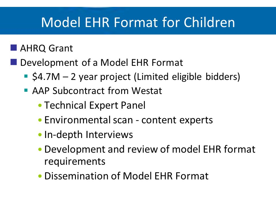 Model EHR Format for Children AHRQ Grant Development of a Model EHR Format $4.7M – 2 year project (Limited eligible bidders) AAP Subcontract from West