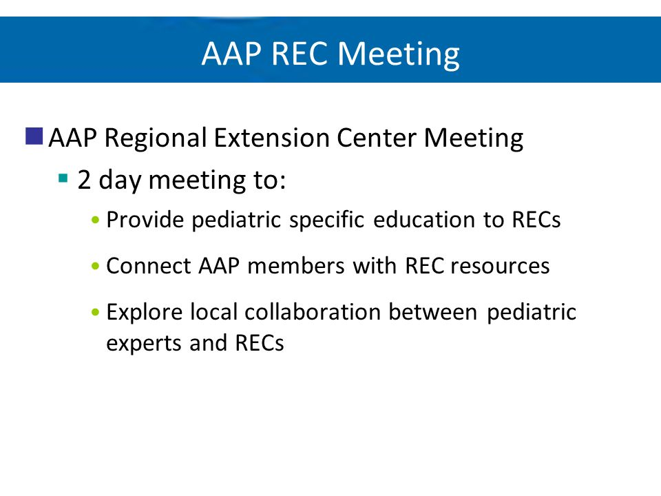 AAP REC Meeting AAP Regional Extension Center Meeting 2 day meeting to: Provide pediatric specific education to RECs Connect AAP members with REC reso