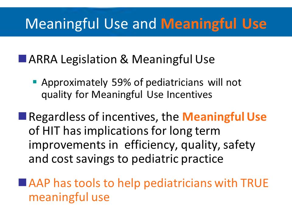 Meaningful Use and Meaningful Use ARRA Legislation & Meaningful Use Approximately 59% of pediatricians will not quality for Meaningful Use Incentives
