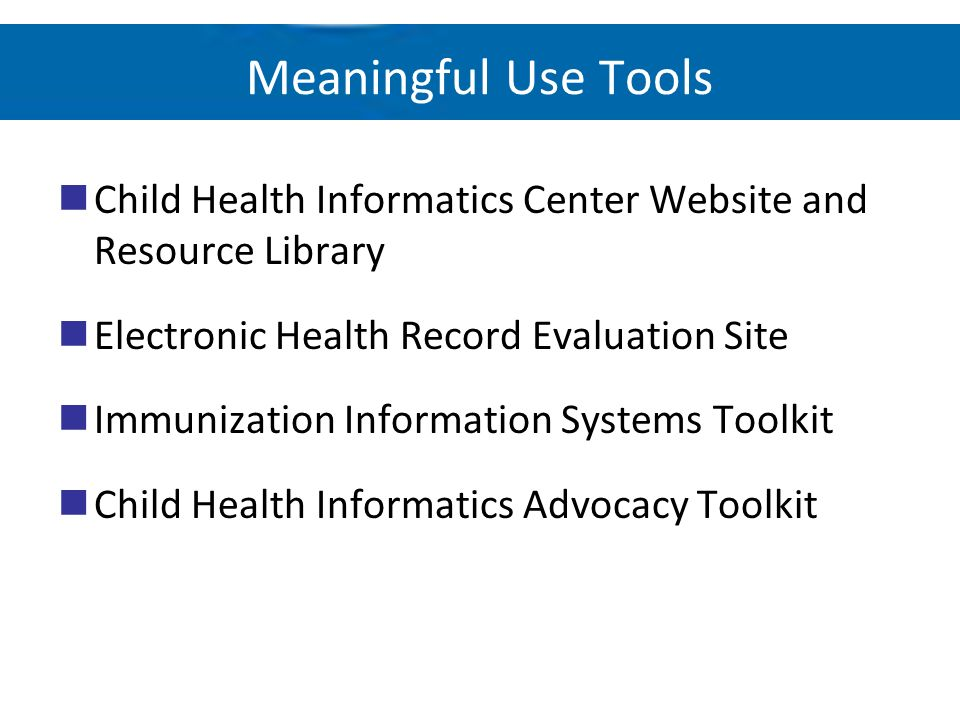 Meaningful Use Tools Child Health Informatics Center Website and Resource Library Electronic Health Record Evaluation Site Immunization Information Sy