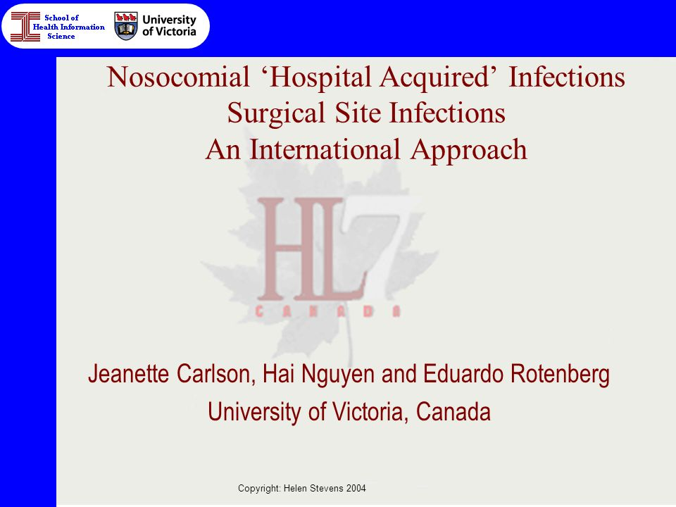 Copyright: Helen Stevens 2004 Nosocomial Hospital Acquired Infections Surgical Site Infections An International Approach Jeanette Carlson, Hai Nguyen and Eduardo Rotenberg University of Victoria, Canada