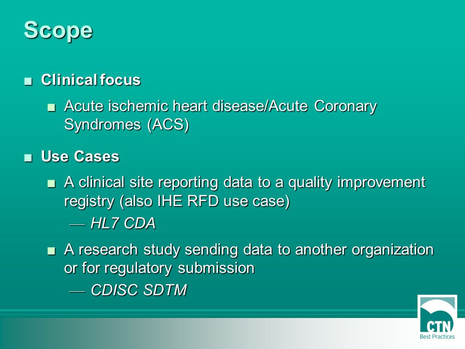 Scope Clinical focusClinical focus Acute ischemic heart disease/Acute Coronary Syndromes (ACS)Acute ischemic heart disease/Acute Coronary Syndromes (ACS) Use CasesUse Cases A clinical site reporting data to a quality improvement registry (also IHE RFD use case)A clinical site reporting data to a quality improvement registry (also IHE RFD use case) HL7 CDA HL7 CDA A research study sending data to another organization or for regulatory submissionA research study sending data to another organization or for regulatory submission CDISC SDTM CDISC SDTM