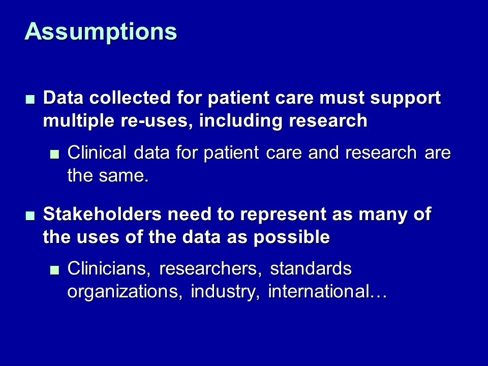 Assumptions Data collected for patient care must support multiple re-uses, including researchData collected for patient care must support multiple re-uses, including research Clinical data for patient care and research are the same.Clinical data for patient care and research are the same.