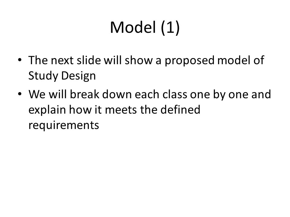 Model (1) The next slide will show a proposed model of Study Design We will break down each class one by one and explain how it meets the defined requ