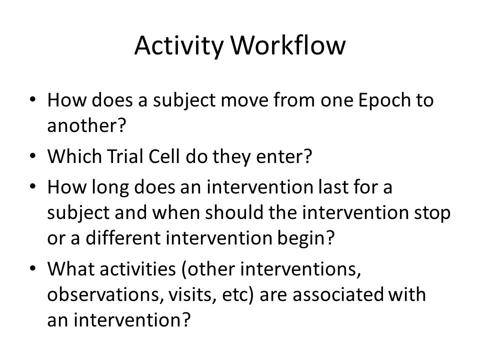 Activity Workflow How does a subject move from one Epoch to another? Which Trial Cell do they enter? How long does an intervention last for a subject