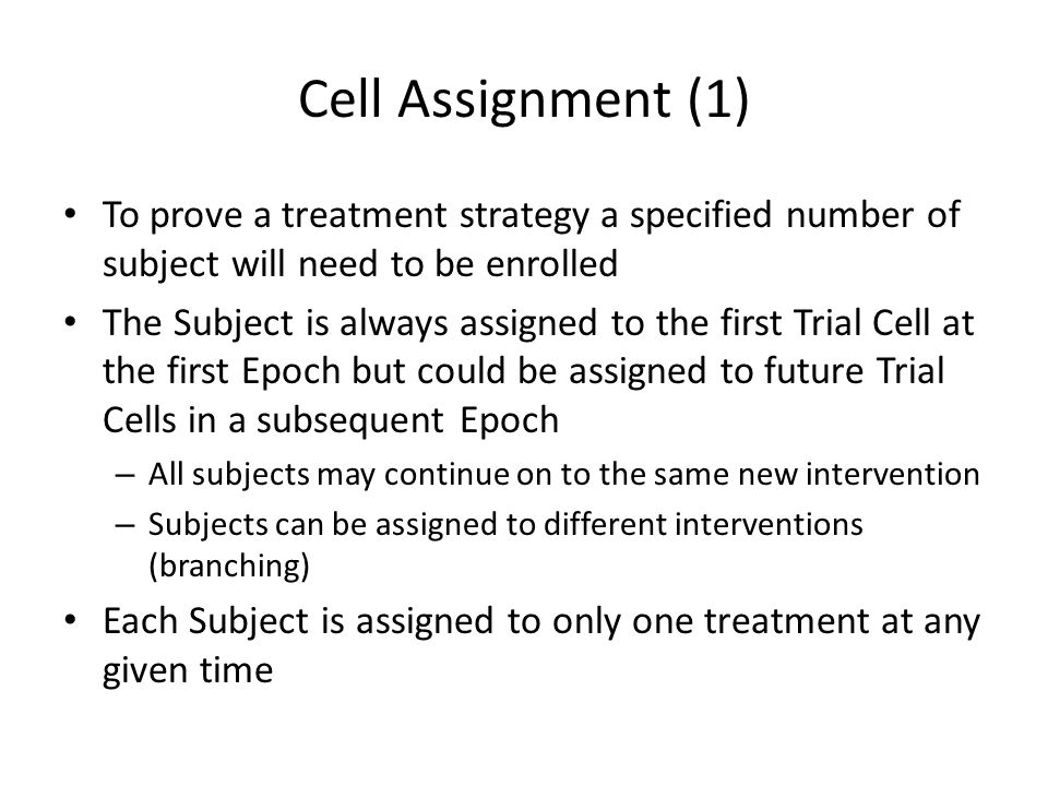 Cell Assignment (1) To prove a treatment strategy a specified number of subject will need to be enrolled The Subject is always assigned to the first T