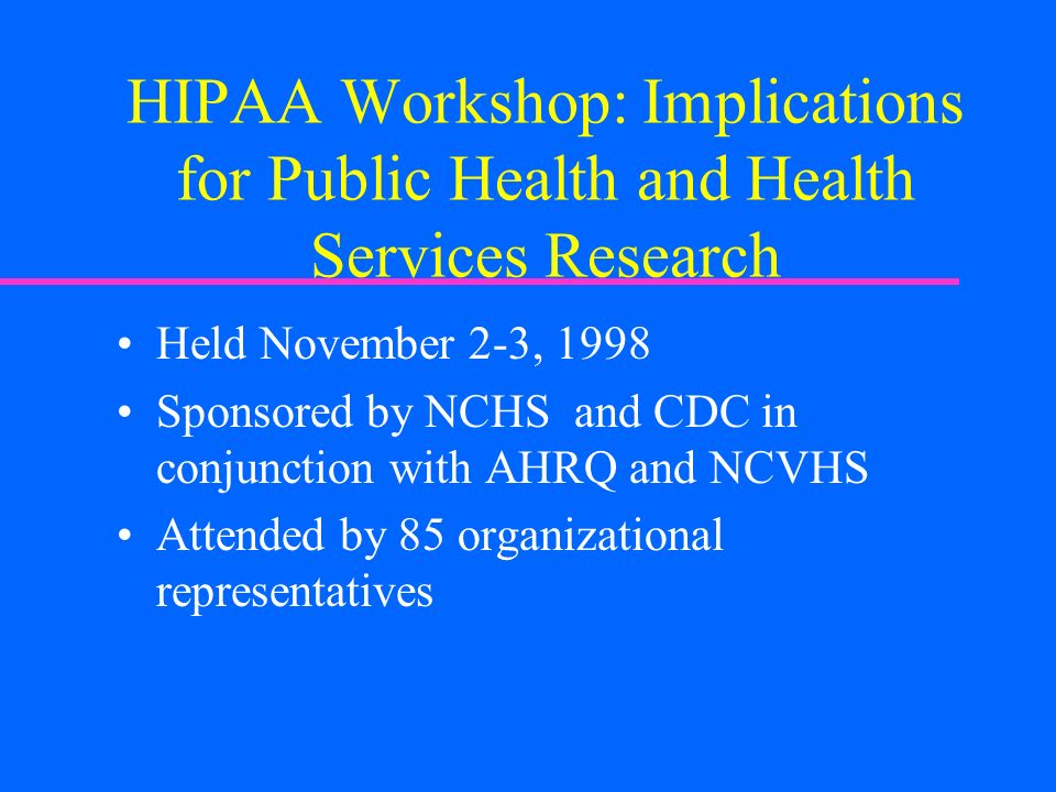 HIPAA Workshop: Implications for Public Health and Health Services Research Held November 2-3, 1998 Sponsored by NCHS and CDC in conjunction with AHRQ