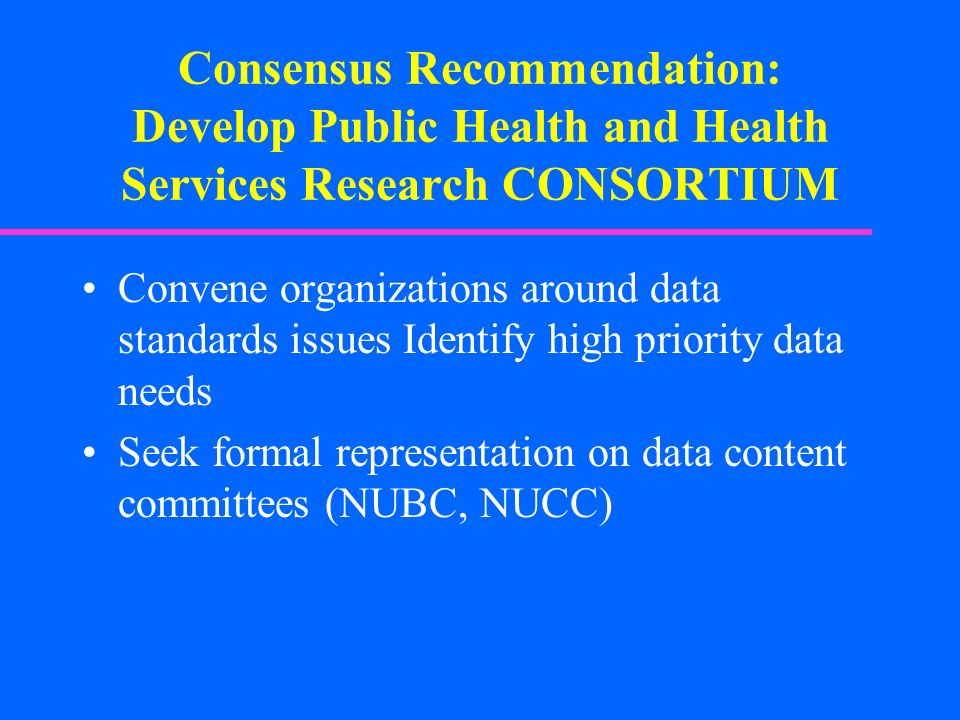 Consensus Recommendation: Develop Public Health and Health Services Research CONSORTIUM Convene organizations around data standards issues Identify hi
