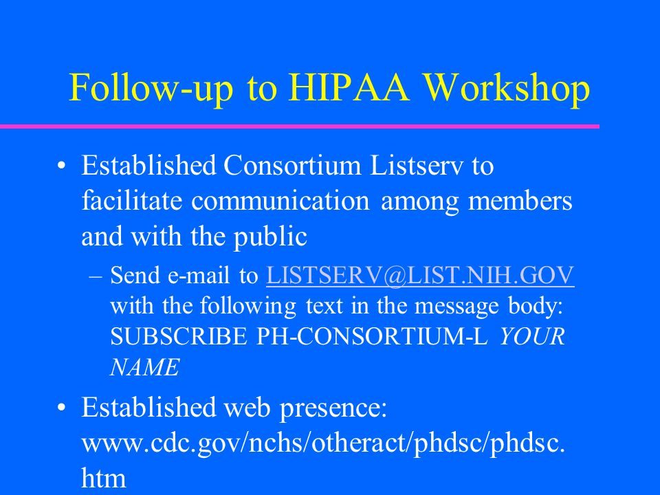 Follow-up to HIPAA Workshop Established Consortium Listserv to facilitate communication among members and with the public –Send e-mail to LISTSERV@LIST.NIH.GOV with the following text in the message body: SUBSCRIBE PH-CONSORTIUM-L YOUR NAMELISTSERV@LIST.NIH.GOV Established web presence: www.cdc.gov/nchs/otheract/phdsc/phdsc.