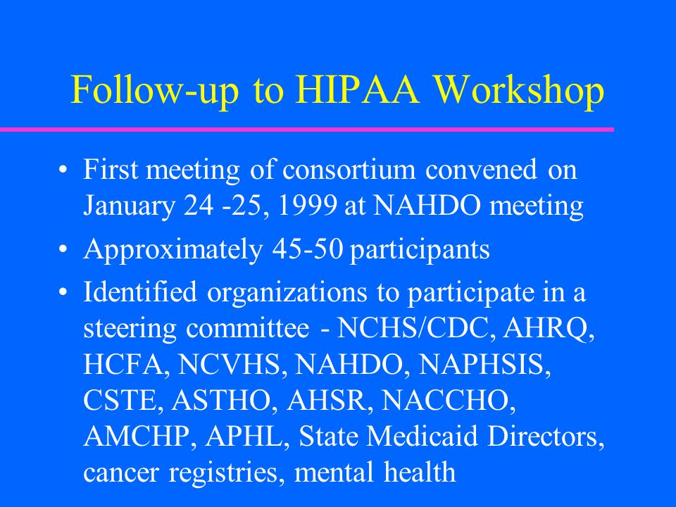 Follow-up to HIPAA Workshop First meeting of consortium convened on January 24 -25, 1999 at NAHDO meeting Approximately 45-50 participants Identified organizations to participate in a steering committee - NCHS/CDC, AHRQ, HCFA, NCVHS, NAHDO, NAPHSIS, CSTE, ASTHO, AHSR, NACCHO, AMCHP, APHL, State Medicaid Directors, cancer registries, mental health