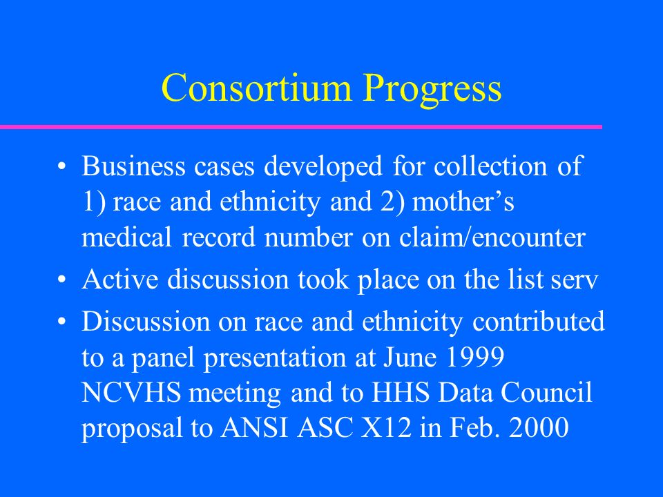 Consortium Progress Business cases developed for collection of 1) race and ethnicity and 2) mothers medical record number on claim/encounter Active di