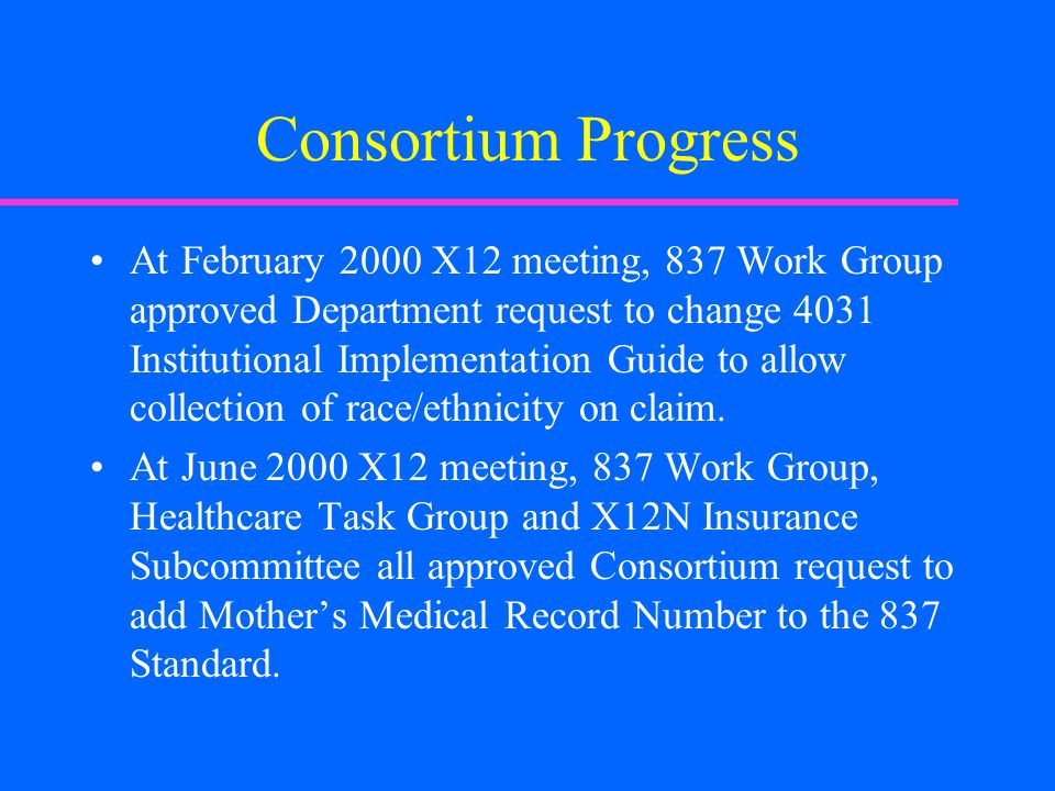 Consortium Progress At February 2000 X12 meeting, 837 Work Group approved Department request to change 4031 Institutional Implementation Guide to allow collection of race/ethnicity on claim.