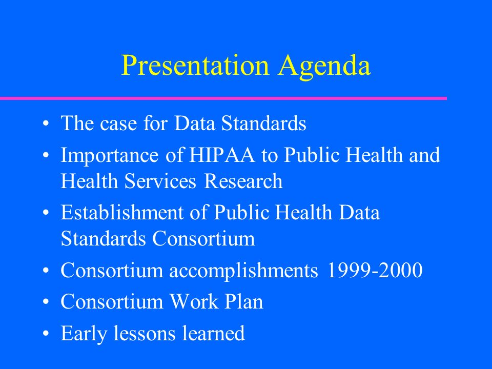 Presentation Agenda The case for Data Standards Importance of HIPAA to Public Health and Health Services Research Establishment of Public Health Data Standards Consortium Consortium accomplishments 1999-2000 Consortium Work Plan Early lessons learned