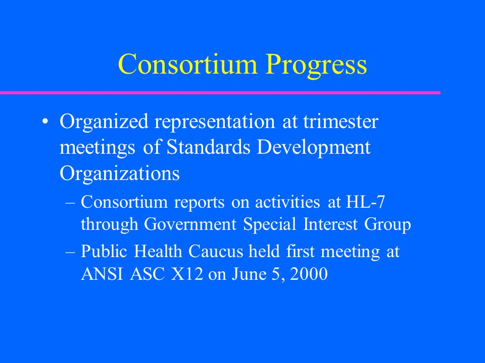 Consortium Progress Organized representation at trimester meetings of Standards Development Organizations –Consortium reports on activities at HL-7 through Government Special Interest Group –Public Health Caucus held first meeting at ANSI ASC X12 on June 5, 2000