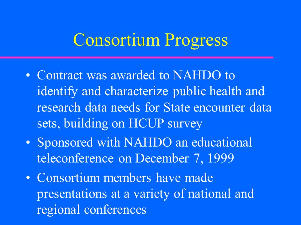 Consortium Progress Contract was awarded to NAHDO to identify and characterize public health and research data needs for State encounter data sets, building on HCUP survey Sponsored with NAHDO an educational teleconference on December 7, 1999 Consortium members have made presentations at a variety of national and regional conferences
