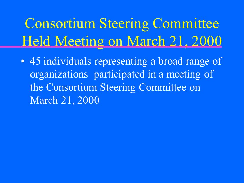 Consortium Steering Committee Held Meeting on March 21, 2000 45 individuals representing a broad range of organizations participated in a meeting of t