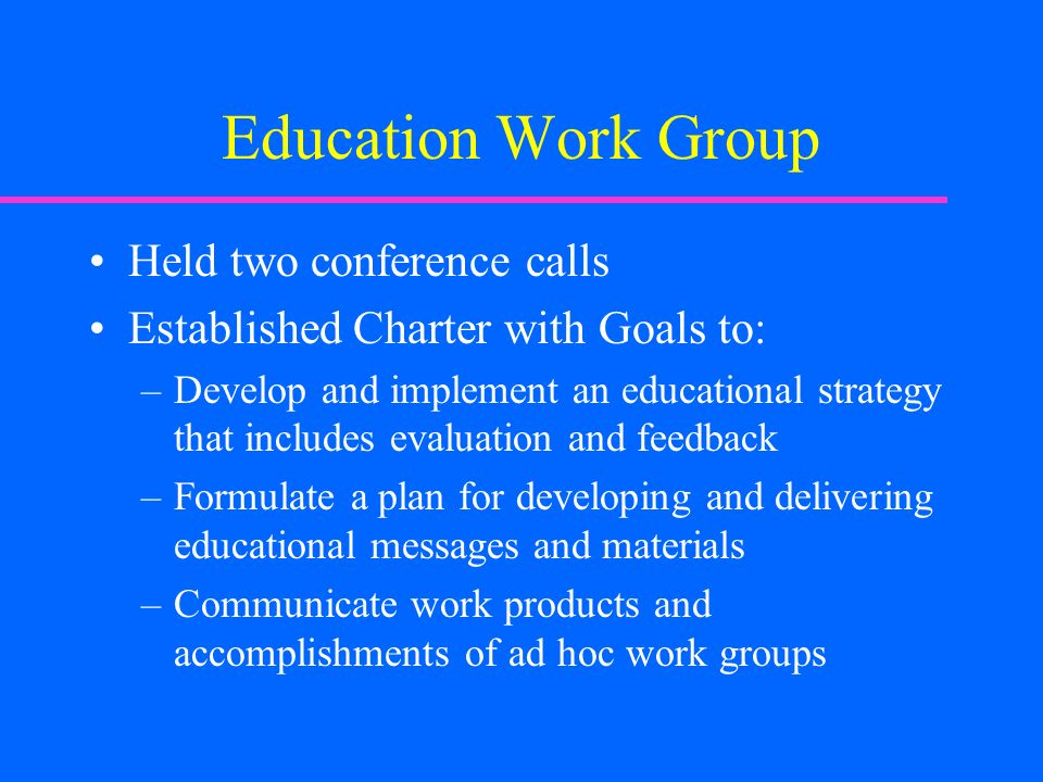 Education Work Group Held two conference calls Established Charter with Goals to: –Develop and implement an educational strategy that includes evaluation and feedback –Formulate a plan for developing and delivering educational messages and materials –Communicate work products and accomplishments of ad hoc work groups