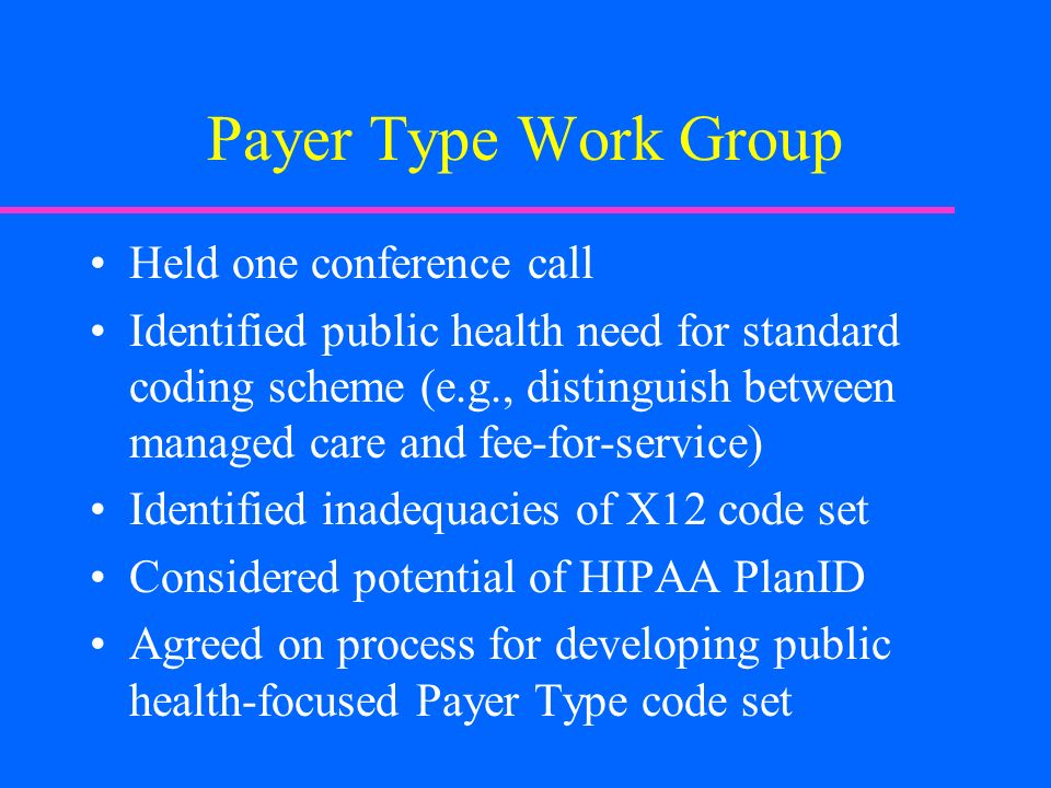 Payer Type Work Group Held one conference call Identified public health need for standard coding scheme (e.g., distinguish between managed care and fe
