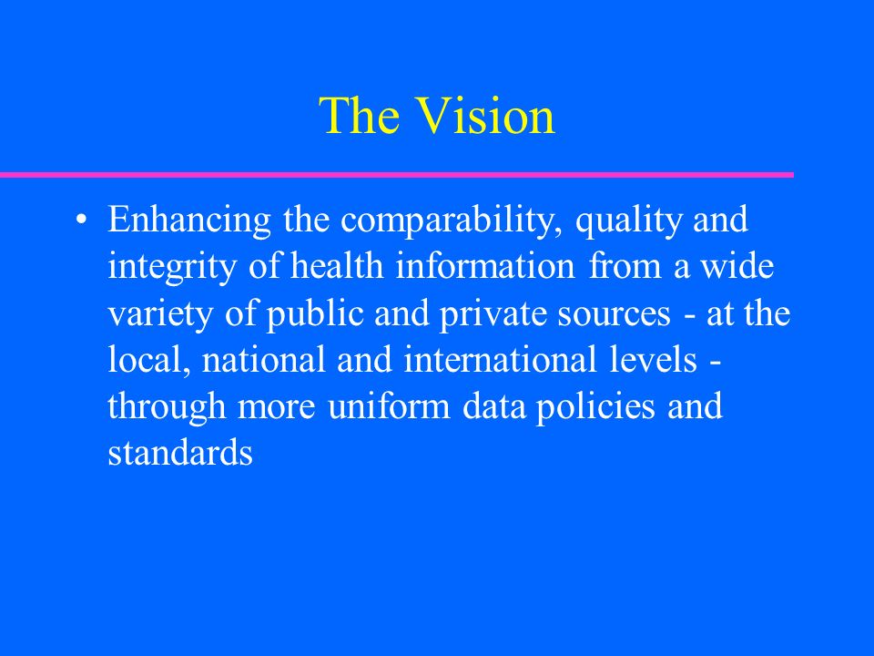 The Vision Enhancing the comparability, quality and integrity of health information from a wide variety of public and private sources - at the local,