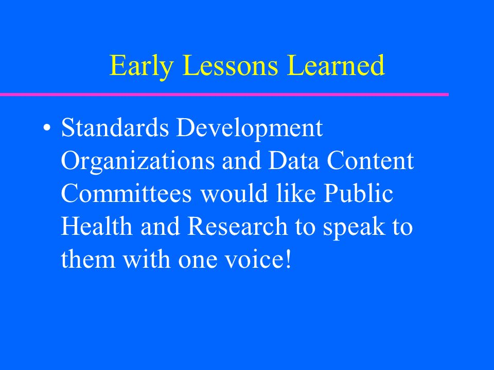 Early Lessons Learned Standards Development Organizations and Data Content Committees would like Public Health and Research to speak to them with one voice!