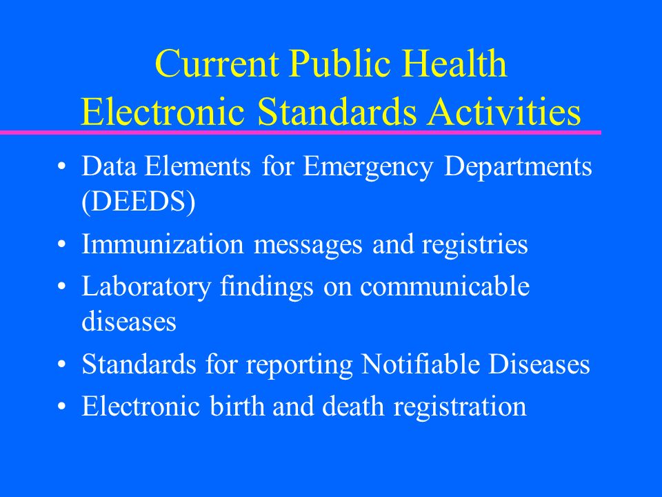 Current Public Health Electronic Standards Activities Data Elements for Emergency Departments (DEEDS) Immunization messages and registries Laboratory findings on communicable diseases Standards for reporting Notifiable Diseases Electronic birth and death registration