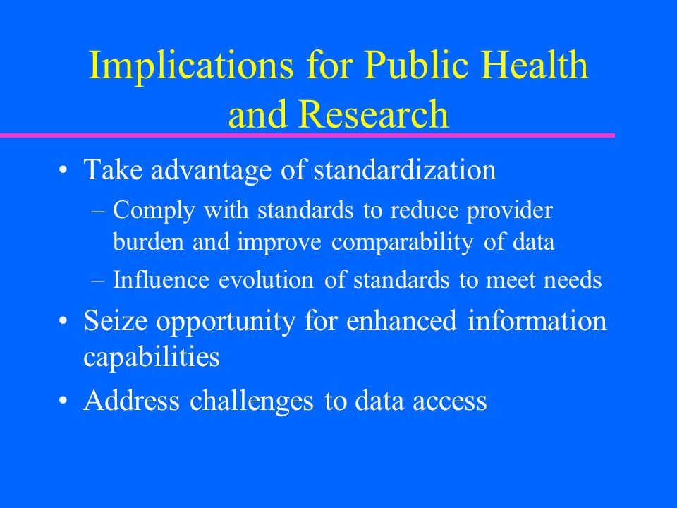 Implications for Public Health and Research Take advantage of standardization –Comply with standards to reduce provider burden and improve comparability of data –Influence evolution of standards to meet needs Seize opportunity for enhanced information capabilities Address challenges to data access