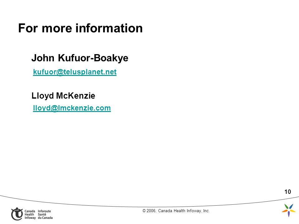 © 2006, Canada Health Infoway, Inc. 10 For more information John Kufuor-Boakye kufuor@telusplanet.net Lloyd McKenzie lloyd@lmckenzie.com