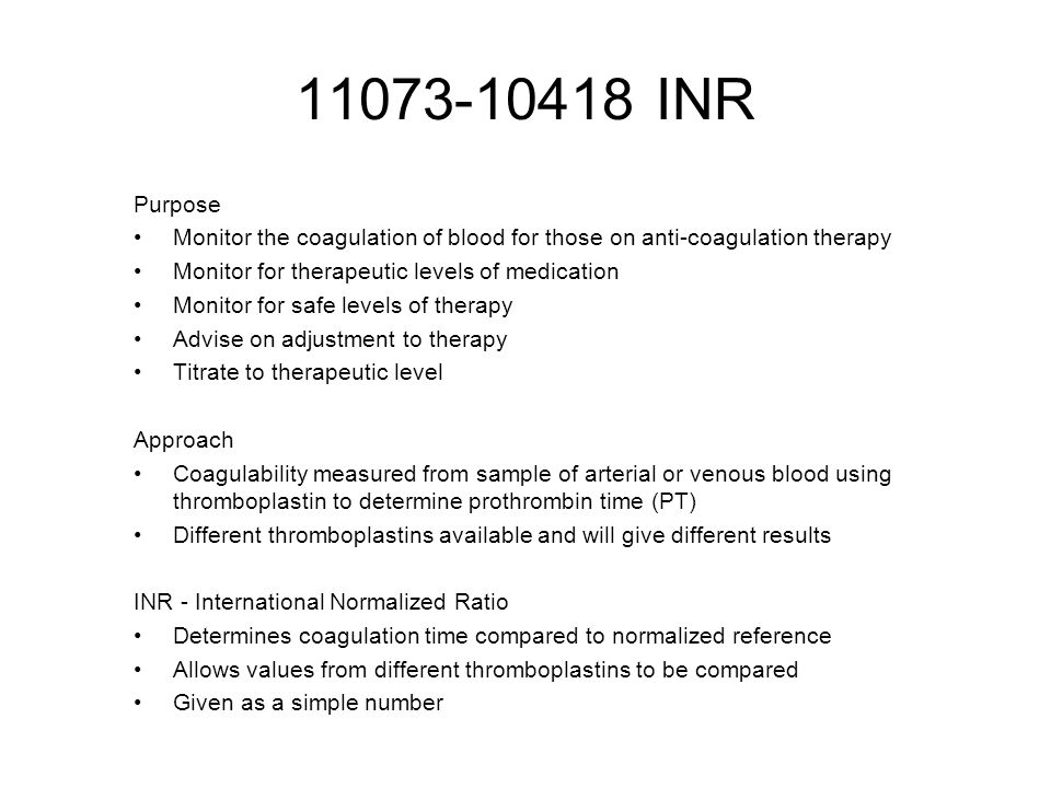 11073-10418 INR Purpose Monitor the coagulation of blood for those on anti-coagulation therapy Monitor for therapeutic levels of medication Monitor for safe levels of therapy Advise on adjustment to therapy Titrate to therapeutic level Approach Coagulability measured from sample of arterial or venous blood using thromboplastin to determine prothrombin time (PT) Different thromboplastins available and will give different results INR - International Normalized Ratio Determines coagulation time compared to normalized reference Allows values from different thromboplastins to be compared Given as a simple number