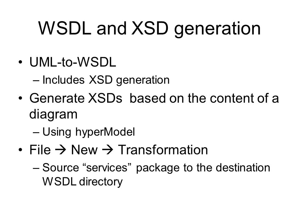 WSDL and XSD generation UML-to-WSDL –Includes XSD generation Generate XSDs based on the content of a diagram –Using hyperModel File New Transformation