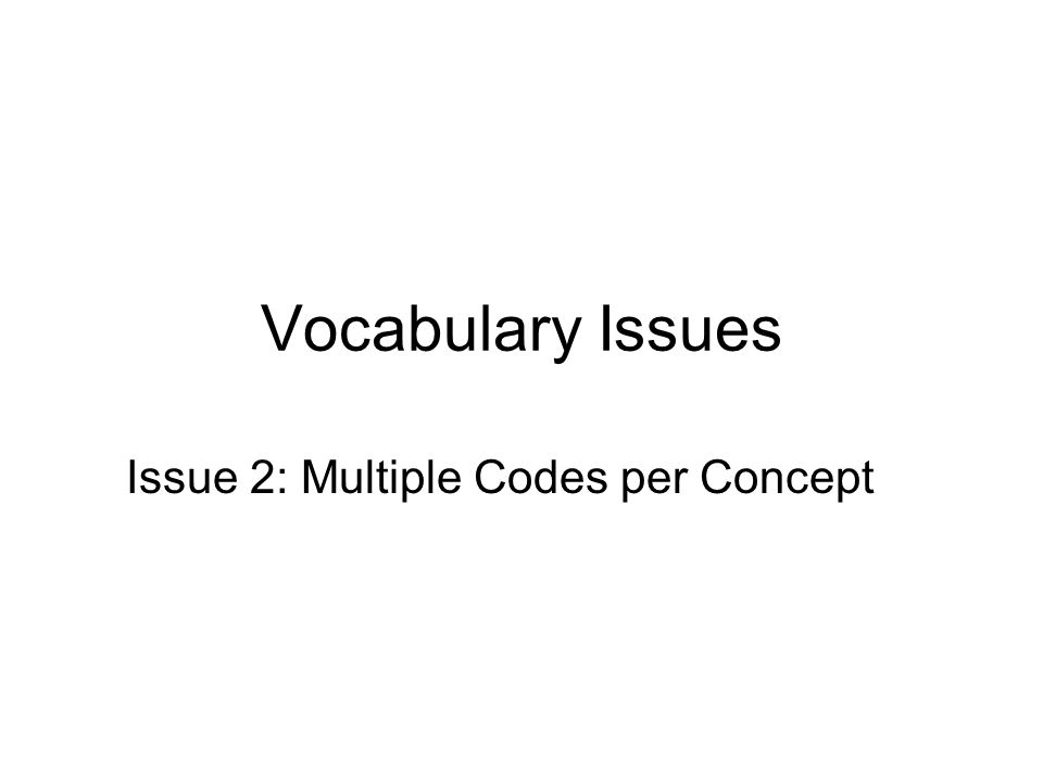 Vocabulary Issues Issue 2: Multiple Codes per Concept
