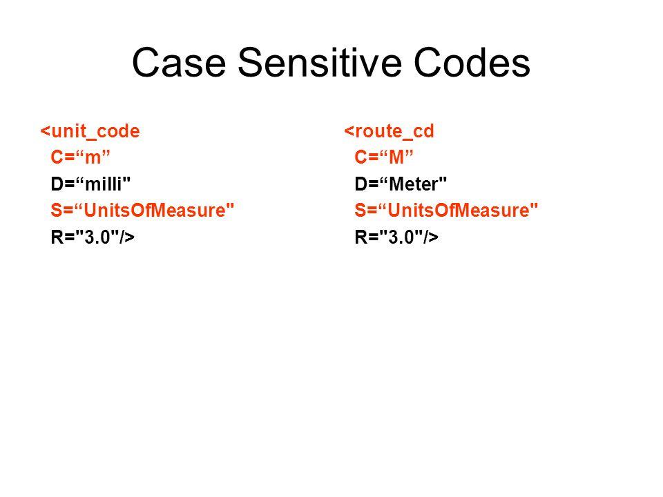 Case Sensitive Codes <unit_code C=m D=milli S=UnitsOfMeasure R= 3.0 /> <route_cd C=M D=Meter S=UnitsOfMeasure R= 3.0 />