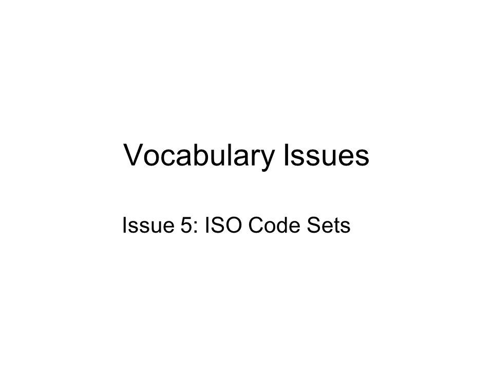 Vocabulary Issues Issue 5: ISO Code Sets