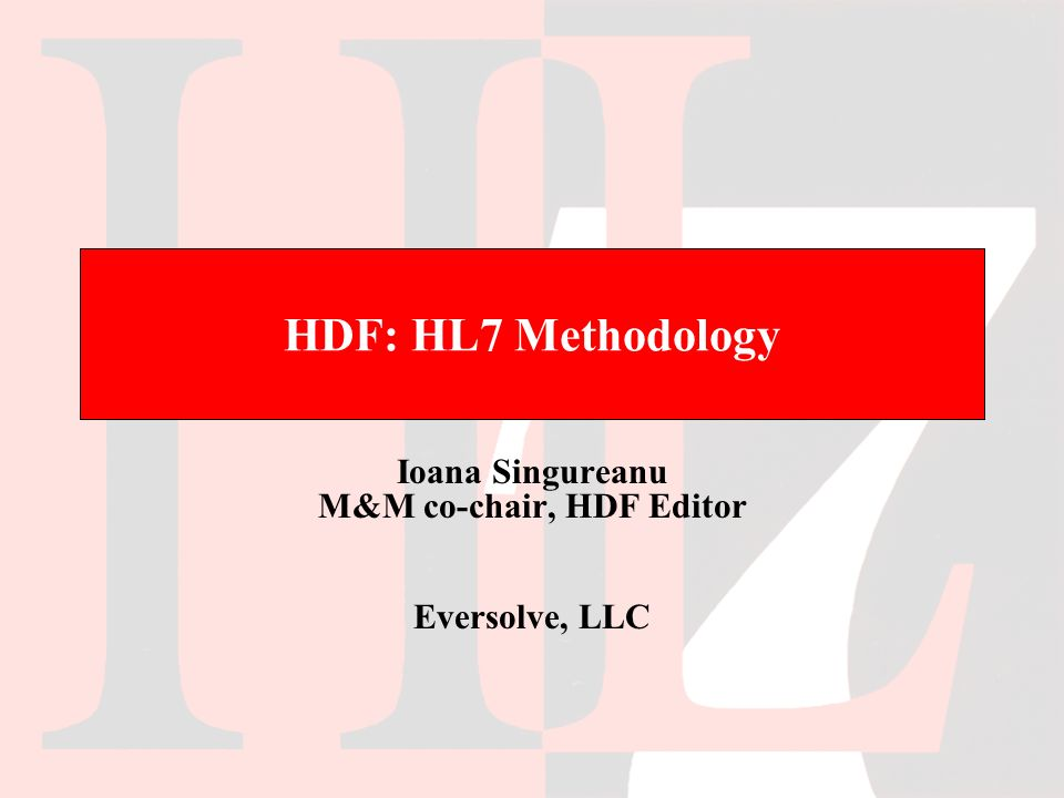 HDF: HL7 Methodology Ioana Singureanu M&M co-chair, HDF Editor Eversolve, LLC