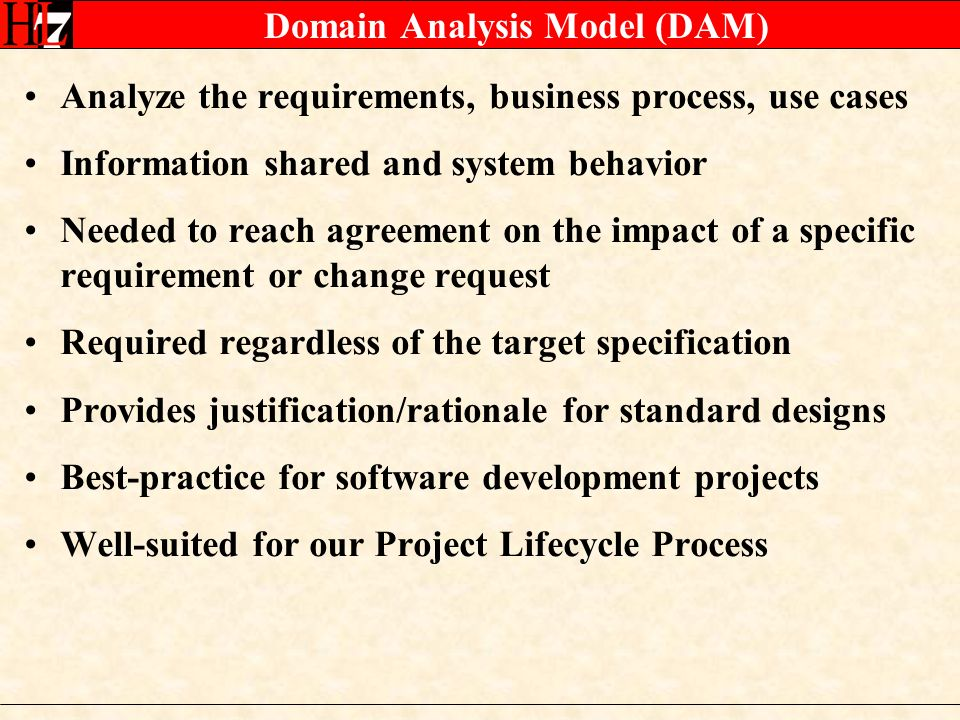 Domain Analysis Model (DAM) Analyze the requirements, business process, use cases Information shared and system behavior Needed to reach agreement on the impact of a specific requirement or change request Required regardless of the target specification Provides justification/rationale for standard designs Best-practice for software development projects Well-suited for our Project Lifecycle Process
