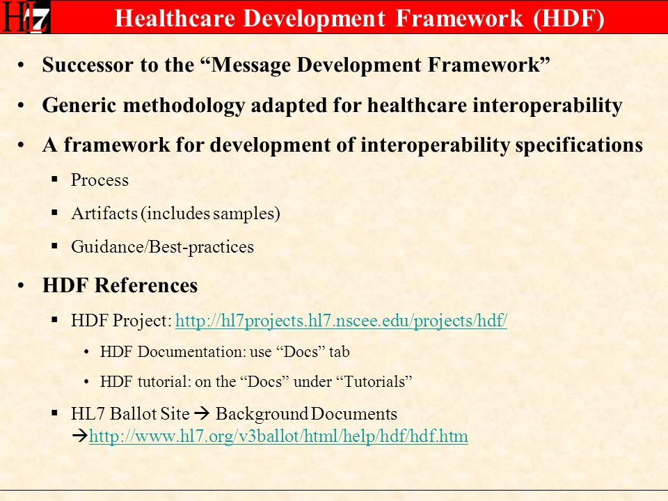 Healthcare Development Framework (HDF) Successor to the Message Development Framework Generic methodology adapted for healthcare interoperability A framework for development of interoperability specifications Process Artifacts (includes samples) Guidance/Best-practices HDF References HDF Project:   HDF Documentation: use Docs tab HDF tutorial: on the Docs under Tutorials HL7 Ballot Site Background Documents