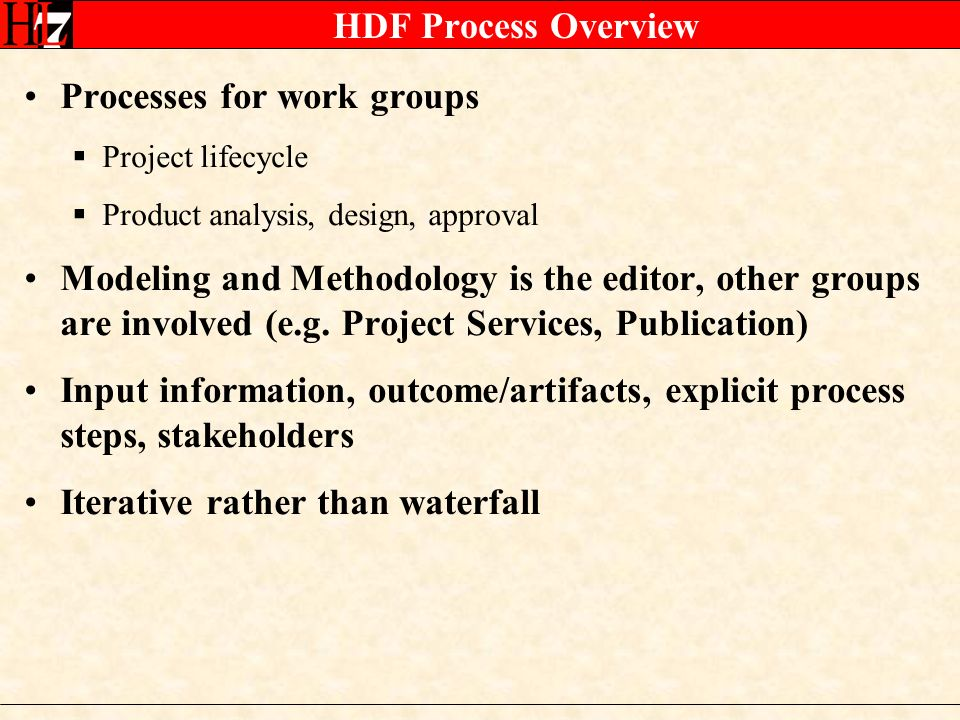 HDF Process Overview Processes for work groups Project lifecycle Product analysis, design, approval Modeling and Methodology is the editor, other groups are involved (e.g.